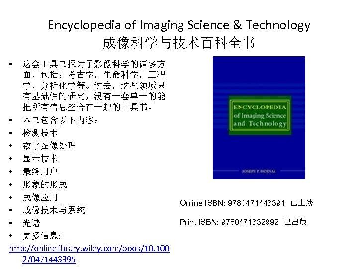 Encyclopedia of Imaging Science & Technology 成像科学与技术百科全书 • 这套 具书探讨了影像科学的诸多方 面,包括:考古学,生命科学, 程 学,分析化学等。过去,这些领域只 有基础性的研究,没有一套单一的能