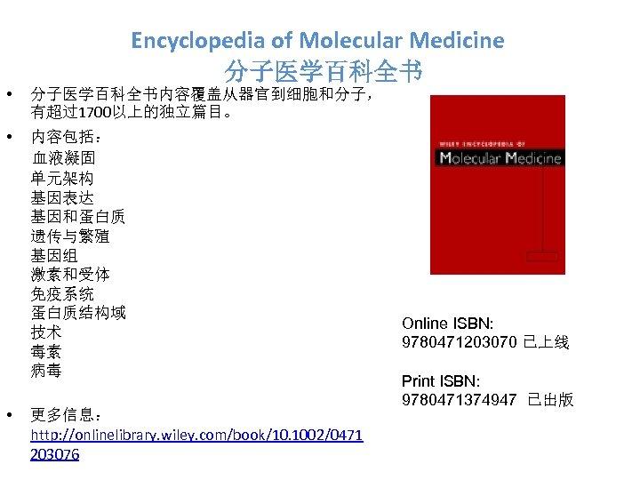 Encyclopedia of Molecular Medicine 分子医学百科全书 • 分子医学百科全书内容覆盖从器官到细胞和分子, 有超过1700以上的独立篇目。 • 内容包括: 血液凝固 单元架构 基因表达 基因和蛋白质
