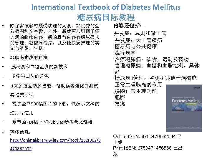 International Textbook of Diabetes Mellitus 糖尿病国际教程 • 除保留该教材颇受欢迎的元素,如优秀的全 彩插图和文字设计之外,新版更加强调了糖 尿病的临床内容,新的章节内容有糖尿病人 的管理、糖尿病治疗,以及糖尿病护理的实 施与组织,包括: • 非胰岛素注射疗法