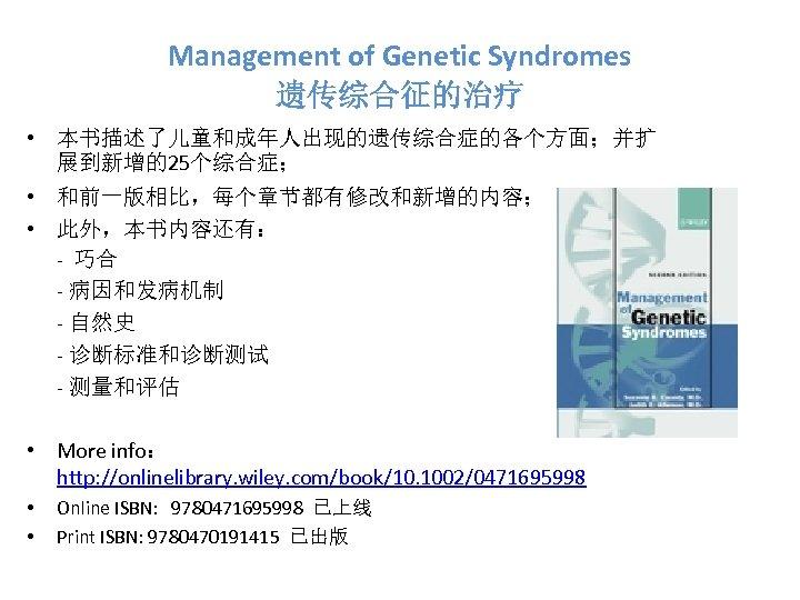 Management of Genetic Syndromes 遗传综合征的治疗 • 本书描述了儿童和成年人出现的遗传综合症的各个方面;并扩 展到新增的25个综合症; • 和前一版相比,每个章节都有修改和新增的内容; • 此外,本书内容还有: - 巧合