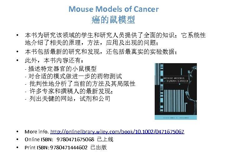 Mouse Models of Cancer 癌的鼠模型 • 本书为研究该领域的学生和研究人员提供了全面的知识;它系统性 地介绍了相关的原理,方法,应用及出现的问题; • 本书包括最新的研究和发现,还包括最真实的实验数据; • 此外,本书内容还有: - 描述特定器官的小鼠模型