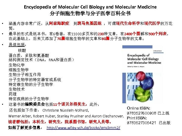 Encyclopedia of Molecular Cell Biology and Molecular Medicine 分子细胞生物学与分子医学百科全书 • • 涵盖内容非常广泛,从阿兹海默症 到斑马鱼基因组 ,可谓现代生命科学和现代医学的万花