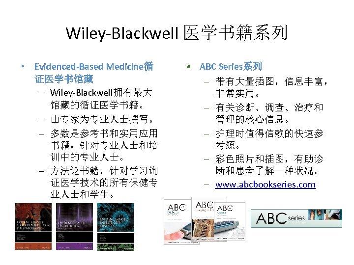 Wiley-Blackwell 医学书籍系列 • Evidenced-Based Medicine循 证医学书馆藏 – Wiley-Blackwell拥有最大 馆藏的循证医学书籍。 – 由专家为专业人士撰写。 – 多数是参考书和实用应用 书籍,针对专业人士和培