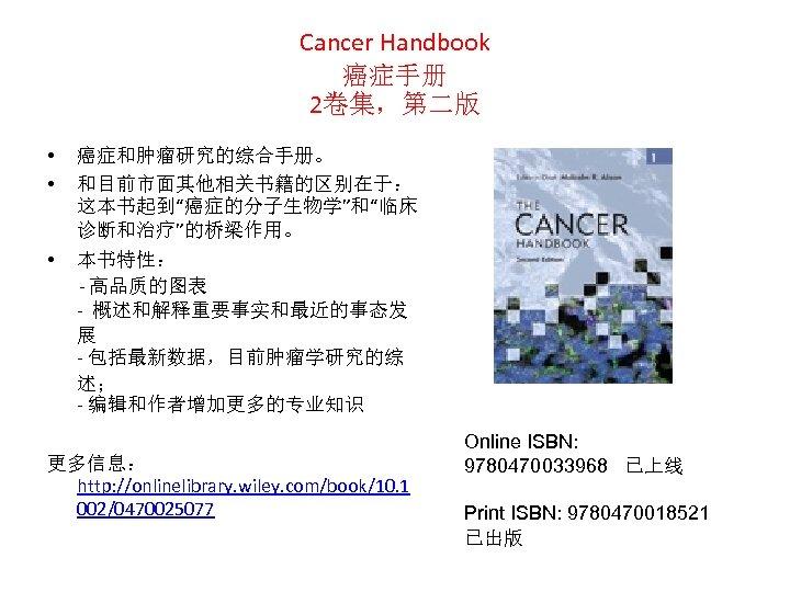 """Cancer Handbook 癌症手册 2卷集,第二版 • • 癌症和肿瘤研究的综合手册。 和目前市面其他相关书籍的区别在于: 这本书起到""""癌症的分子生物学""""和""""临床 诊断和治疗""""的桥梁作用。 • 本书特性: - 高品质的图表"""