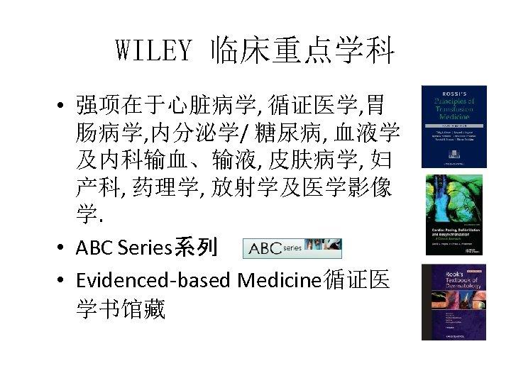 WILEY 临床重点学科 • 强项在于心脏病学, 循证医学, 胃 肠病学, 内分泌学/ 糖尿病, 血液学 及内科输血、输液, 皮肤病学, 妇 产科,