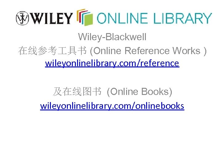 Wiley-Blackwell 在线参考 具书 (Online Reference Works ) wileyonlinelibrary. com/reference 及在线图书 (Online Books) wileyonlinelibrary. com/onlinebooks