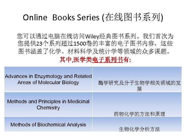 Online Books Series (在线图书系列) 您可以通过电脑在线访问Wiley经典图书系列。我们首次为 您提供 23个系列超过1500卷的丰富的电子图书内容,这些 图书涵盖了化学、材料科学及统计学等领域的众多课题。 其中, 医学类电子系列书有: Advances in Enzymology and