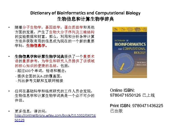 Dictionary of Bioinformatics and Computational Biology 生物信息和计算生物学辞典 • 随着分子生物学,基因组学,蛋白质组学和其他 方面的发展,产生了生物大分子序列及三维结构 的实验数据和财富。那么,利用和分析各种计算 方法并获取有用的信息成为现在的一个新的重要 学科:生物信息学。 •