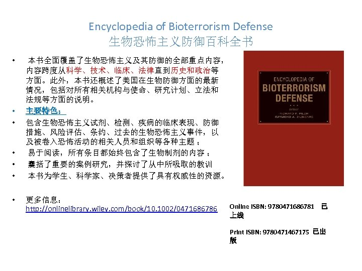Encyclopedia of Bioterrorism Defense 生物恐怖主义防御百科全书 • • 本书全面覆盖了生物恐怖主义及其防御的全部重点内容, 内容跨度从科学、技术、临床、法律直到历史和政治等 方面。此外,本书还概述了美国在生物防御方面的最新 情况,包括对所有相关机构与使命、研究计划、立法和 法规等方面的说明。 主要特色: 包含生物恐怖主义试剂、检测、疾病的临床表现、防御