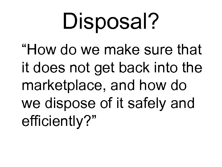 "Disposal? ""How do we make sure that it does not get back into the"