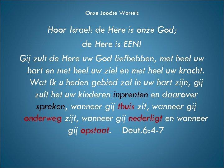 Onze Joodse Wortels Hoor Israel: de Here is onze God; de Here is EEN!