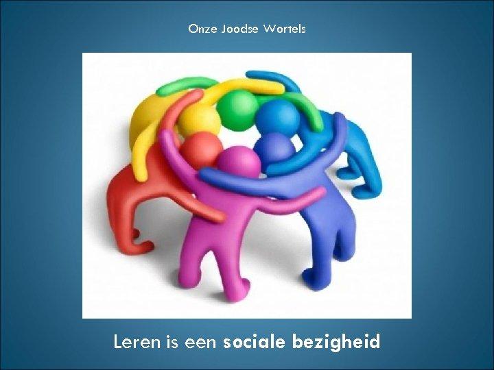 Onze Joodse Wortels Leren is een sociale bezigheid