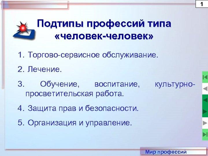 1 Подтипы профессий типа «человек-человек» 1. Торгово-сервисное обслуживание. 2. Лечение. 3. Обучение, воспитание, просветительская