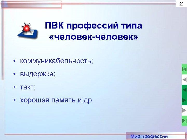 2 ПВК профессий типа «человек-человек» • коммуникабельность; • выдержка; • такт; • хорошая память
