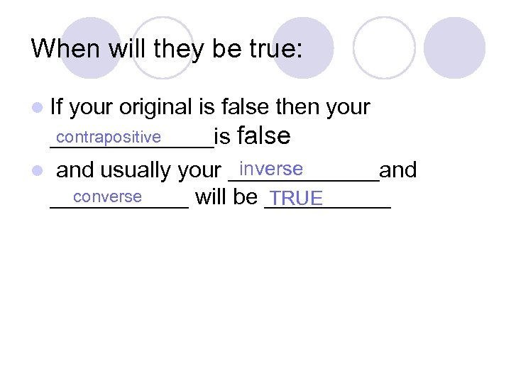 When will they be true: l If your original is false then your contrapositive