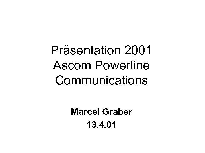 Präsentation 2001 Ascom Powerline Communications Marcel Graber 13. 4. 01