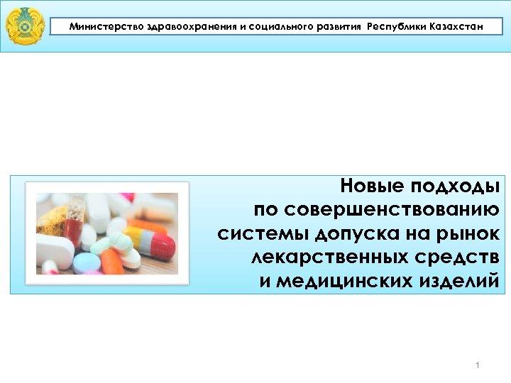 Министерство здравоохранения и социального развития Республики Казахстан Новые подходы по совершенствованию системы допуска на