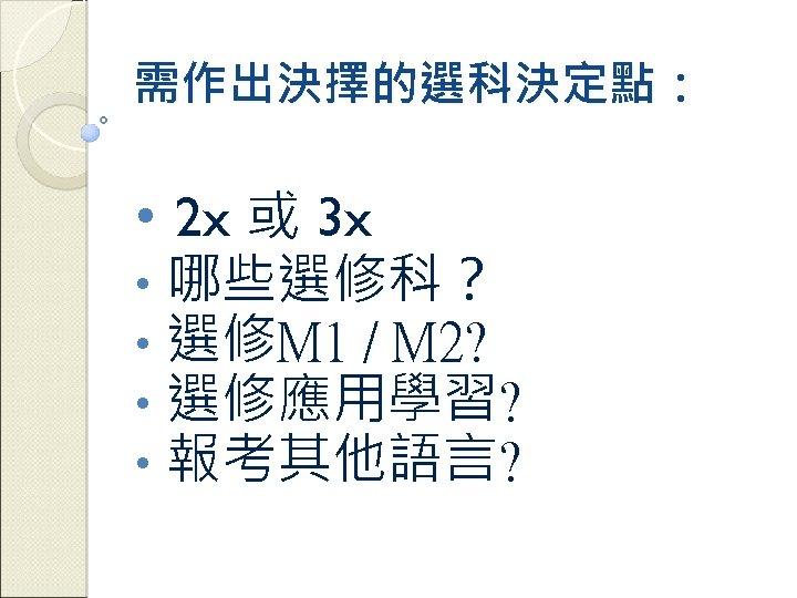 需作出決擇的選科決定點: • 2 x 或 3 x • 哪些選修科? • 選修M 1 / M
