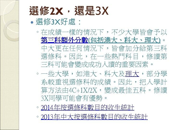 選修 2 X,還是 3 X 選修 3 X好處: ◦ 在成績一樣的情況下,不少大學皆會予以 第三科額外分數(包括港大、科大、理大)。 中大更在任何情況下,皆會加分給第三科 選修科。因此,在一些熱門科目,修讀第 三科可能會變成成功入讀的重要因素。