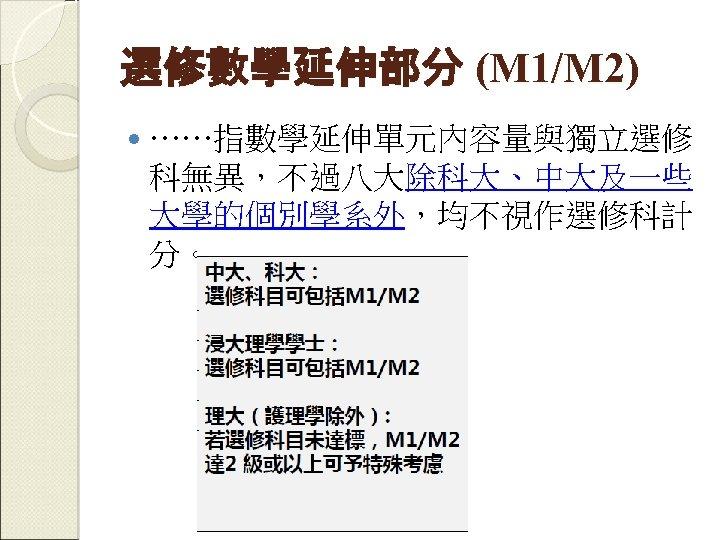 選修數學延伸部分 (M 1/M 2) ……指數學延伸單元內容量與獨立選修 科無異,不過八大除科大、中大及一些 大學的個別學系外,均不視作選修科計 分。