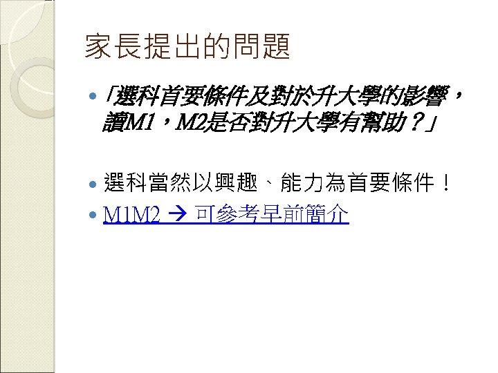家長提出的問題 「選科首要條件及對於升大學的影響, 讀M 1,M 2是否對升大學有幫助?」 選科當然以興趣、能力為首要條件! M 1 M 2 可參考早前簡介