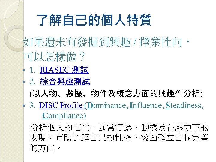 了解自己的個人特質 如果還未有發掘到興趣 / 擇業性向, 可以怎樣做? 1. RIASEC 測試 • 2. 綜合興趣測試 (以人物、數據、物件及概念方面的興趣作分析) • 3.