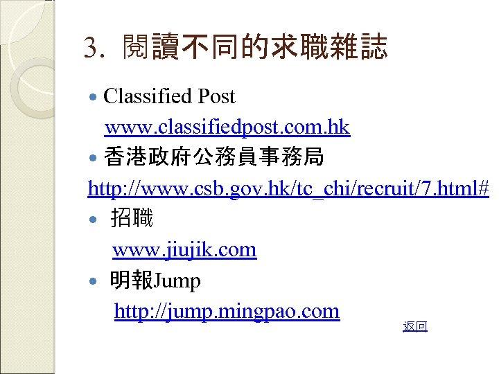 3. 閱讀不同的求職雜誌 Classified Post www. classifiedpost. com. hk 香港政府公務員事務局 http: //www. csb. gov. hk/tc_chi/recruit/7.