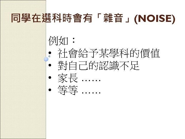 同學在選科時會有「雜音」(NOISE) 例如: • 社會給予某學科的價值 • 對自己的認識不足 • 家長 …… • 等等 ……