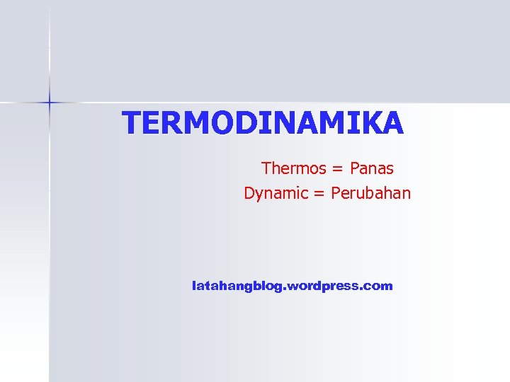 TERMODINAMIKA Thermos = Panas Dynamic = Perubahan latahangblog. wordpress. com