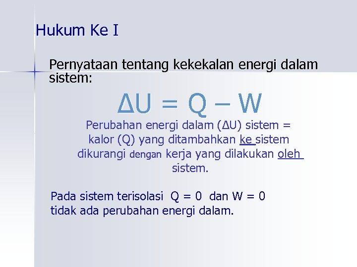 Hukum Ke I Pernyataan tentang kekekalan energi dalam sistem: ∆U = Q – W