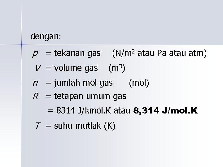 dengan: p = tekanan gas V = volume gas (N/m 2 atau Pa atau