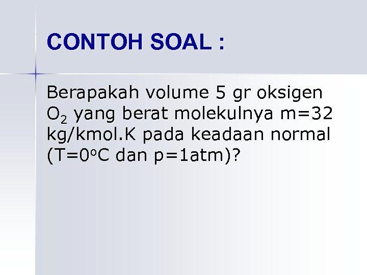 CONTOH SOAL : Berapakah volume 5 gr oksigen O 2 yang berat molekulnya m=32