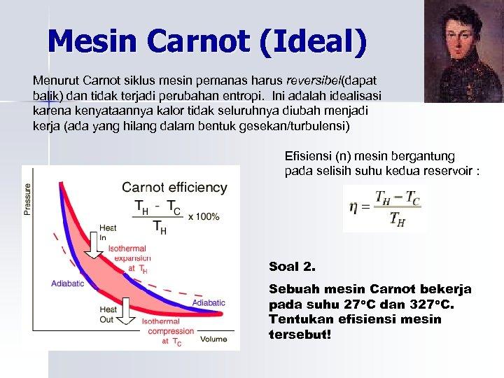 Mesin Carnot (Ideal) Menurut Carnot siklus mesin pemanas harus reversibel(dapat balik) dan tidak terjadi