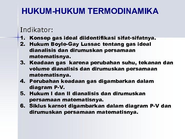 HUKUM-HUKUM TERMODINAMIKA Indikator: 1. Konsep gas ideal diidentifikasi sifat-sifatnya. 2. Hukum Boyle-Gay Lussac tentang