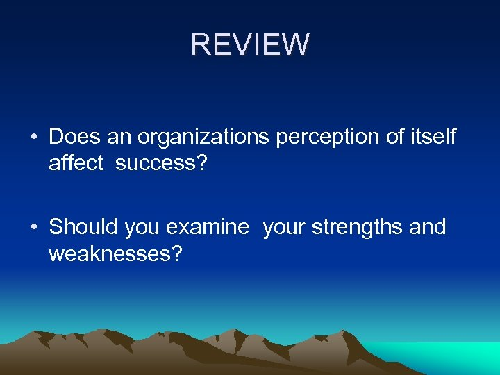 REVIEW • Does an organizations perception of itself affect success? • Should you examine