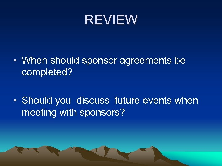 REVIEW • When should sponsor agreements be completed? • Should you discuss future events
