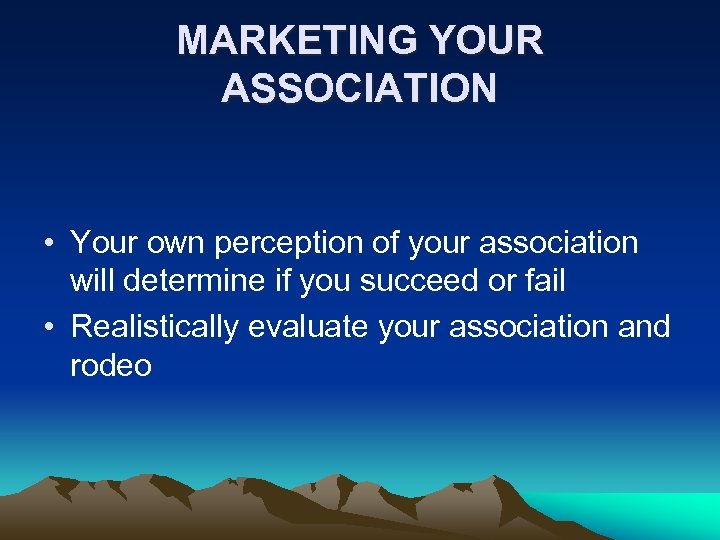 MARKETING YOUR ASSOCIATION • Your own perception of your association will determine if you