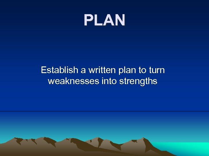 PLAN Establish a written plan to turn weaknesses into strengths