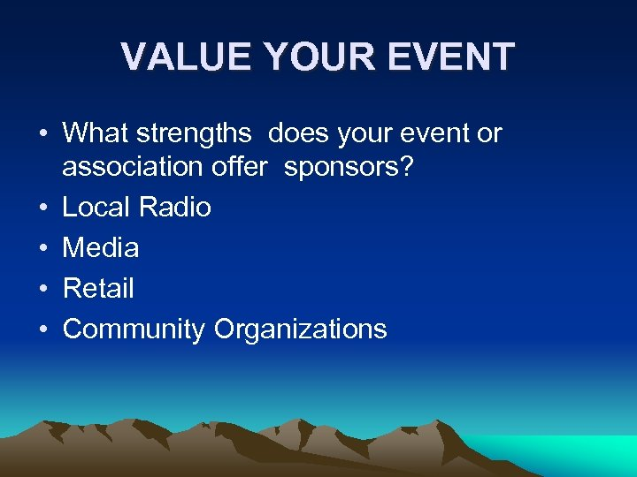 VALUE YOUR EVENT • What strengths does your event or association offer sponsors? •