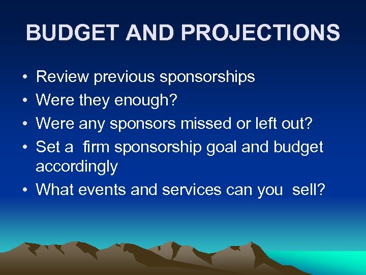BUDGET AND PROJECTIONS • • Review previous sponsorships Were they enough? Were any sponsors