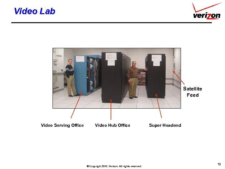 Video Lab Satellite Feed Video Serving Office Video Hub Office © Copyright 2005, Verizon.