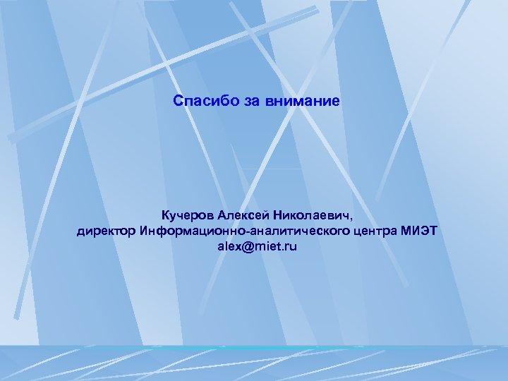Спасибо за внимание Кучеров Алексей Николаевич, директор Информационно-аналитического центра МИЭТ alex@miet. ru