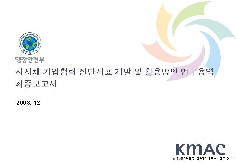 지자체 기업협력 진단지표 개발 및 활용방안 연구용역 최종보고서 2008. 12 는 한국능률협회컨설팅의 글로벌 브랜드입니다.