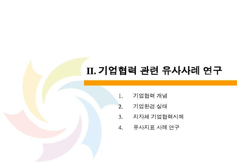 Ⅱ. 기업협력 관련 유사사례 연구 1. 기업협력 개념 2. 기업환경 실태 3. 지자체 기업협력시책