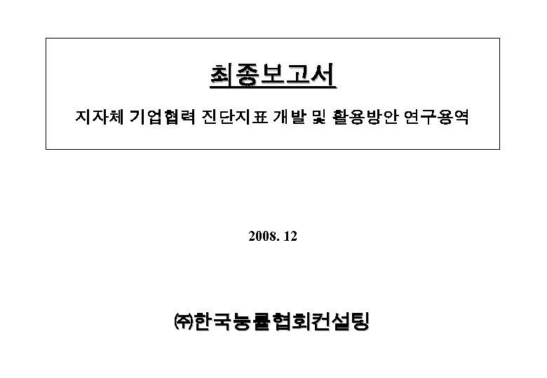 최종보고서 지자체 기업협력 진단지표 개발 및 활용방안 연구용역 2008. 12 ㈜한국능률협회컨설팅