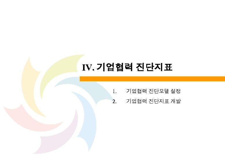 Ⅳ. 기업협력 진단지표 1. 기업협력 진단모델 설정 2. 기업협력 진단지표 개발