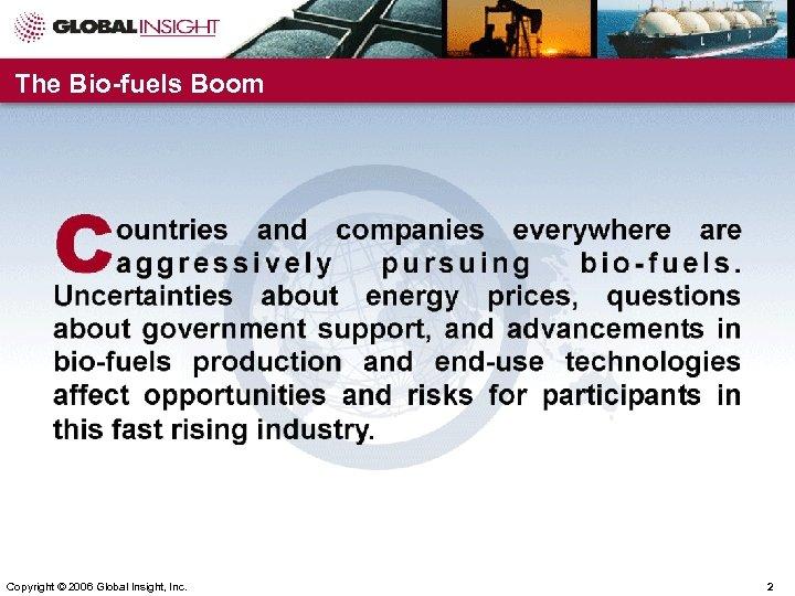 The Bio-fuels Boom Copyright © 2006 Global Insight, Inc. 2