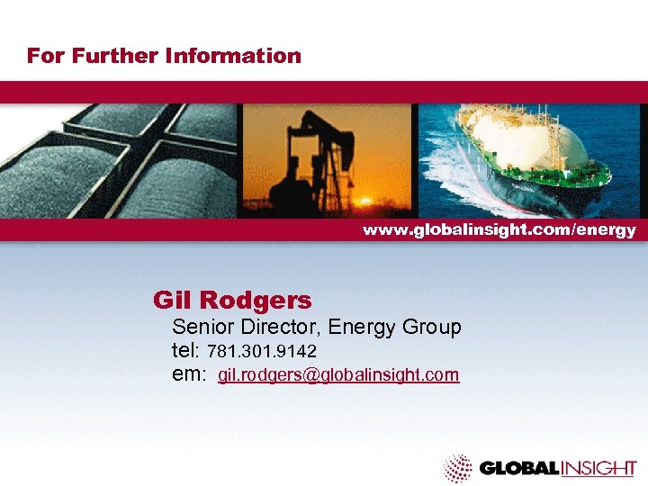 For Further Information www. globalinsight. com/energy Gil Rodgers Senior Director, Energy Group tel: 781.