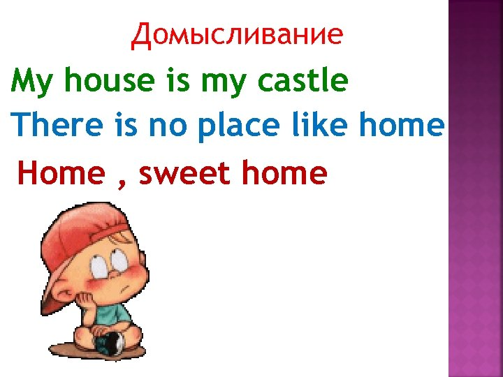 Домысливание My house is my castle There is no place like home Home ,