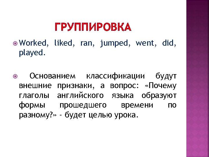 ГРУППИРОВКА Worked, liked, ran, jumped, went, did, played. Основанием классификации будут внешние признаки, а